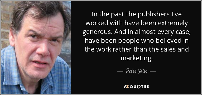 In the past the publishers I've worked with have been extremely generous. And in almost every case, have been people who believed in the work rather than the sales and marketing. - Peter Sotos