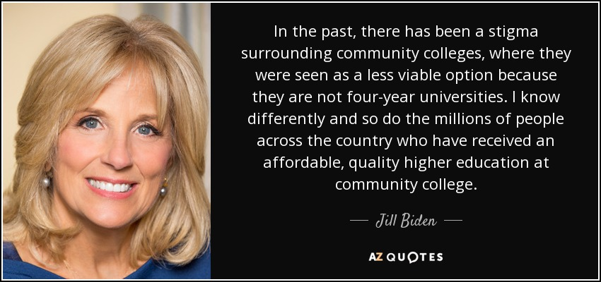 In the past, there has been a stigma surrounding community colleges, where they were seen as a less viable option because they are not four-year universities. I know differently and so do the millions of people across the country who have received an affordable, quality higher education at community college. - Jill Biden