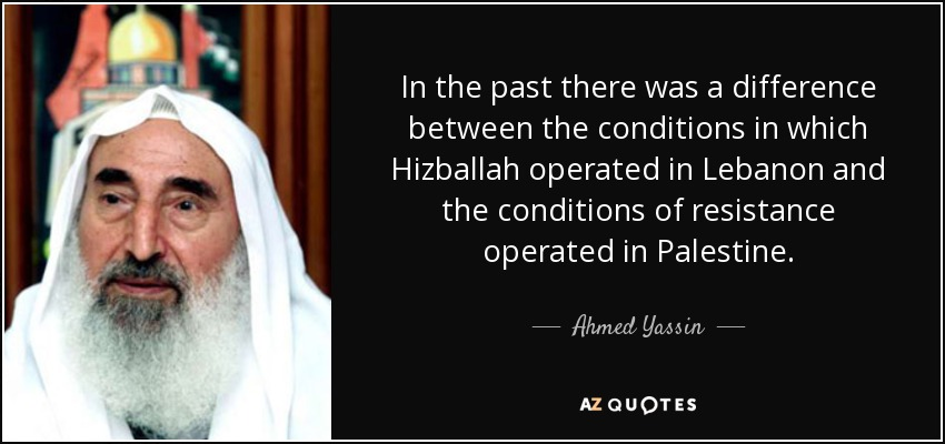 In the past there was a difference between the conditions in which Hizballah operated in Lebanon and the conditions of resistance operated in Palestine. - Ahmed Yassin