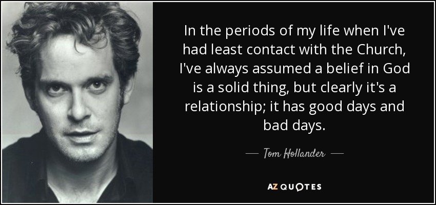 In the periods of my life when I've had least contact with the Church, I've always assumed a belief in God is a solid thing, but clearly it's a relationship; it has good days and bad days. - Tom Hollander