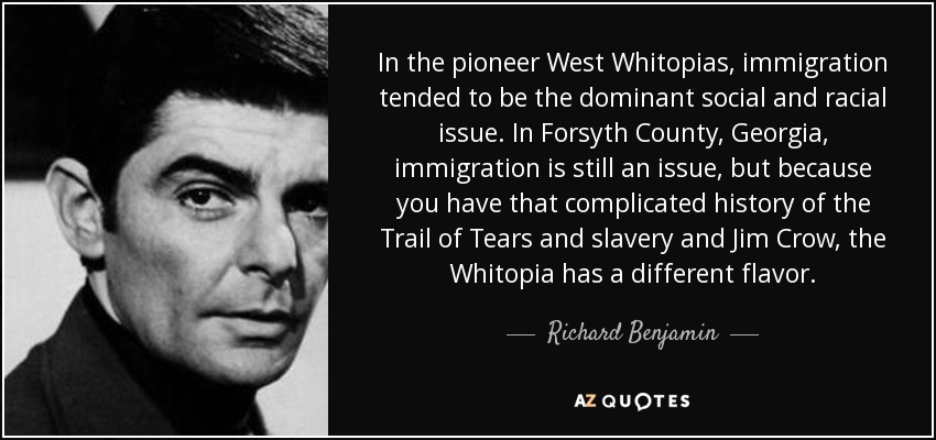 In the pioneer West Whitopias, immigration tended to be the dominant social and racial issue. In Forsyth County, Georgia, immigration is still an issue, but because you have that complicated history of the Trail of Tears and slavery and Jim Crow, the Whitopia has a different flavor. - Richard Benjamin