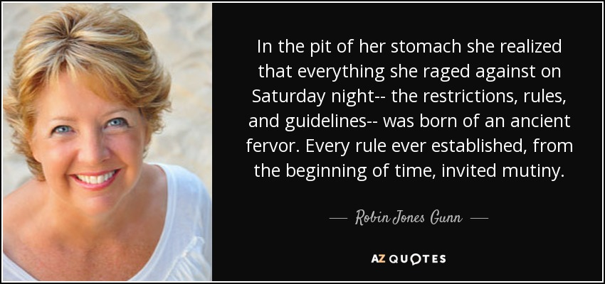 In the pit of her stomach she realized that everything she raged against on Saturday night-- the restrictions, rules, and guidelines-- was born of an ancient fervor. Every rule ever established, from the beginning of time, invited mutiny. - Robin Jones Gunn