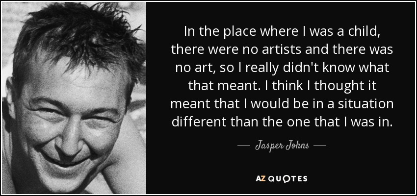 In the place where I was a child, there were no artists and there was no art, so I really didn't know what that meant. I think I thought it meant that I would be in a situation different than the one that I was in. - Jasper Johns