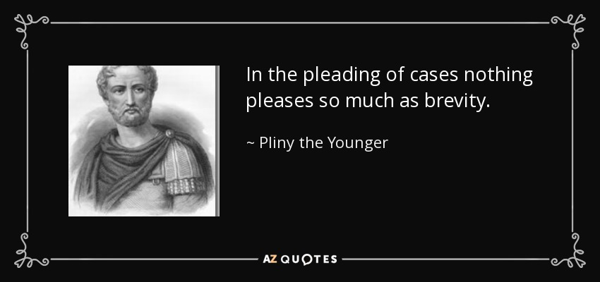 In the pleading of cases nothing pleases so much as brevity. - Pliny the Younger