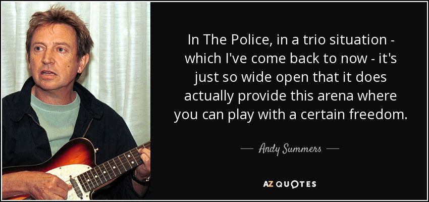 In The Police, in a trio situation - which I've come back to now - it's just so wide open that it does actually provide this arena where you can play with a certain freedom. - Andy Summers