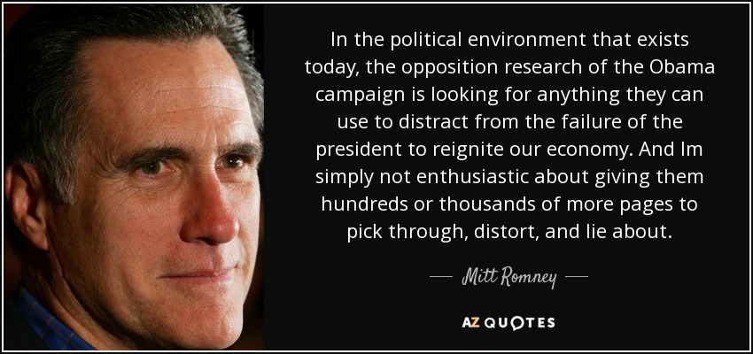 In the political environment that exists today, the opposition research of the Obama campaign is looking for anything they can use to distract from the failure of the president to reignite our economy. And Im simply not enthusiastic about giving them hundreds or thousands of more pages to pick through, distort, and lie about. - Mitt Romney