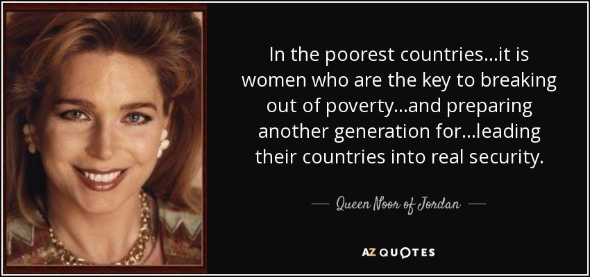 In the poorest countries...it is women who are the key to breaking out of poverty...and preparing another generation for...leading their countries into real security. - Queen Noor of Jordan