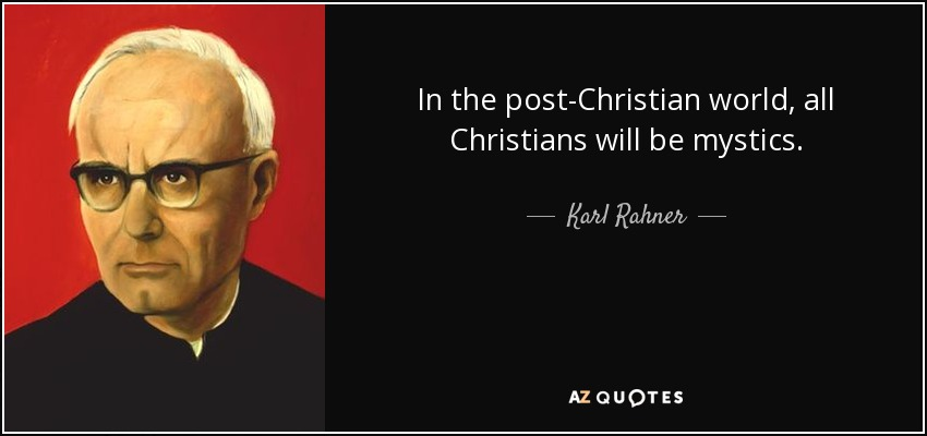 In the post-Christian world, all Christians will be mystics. - Karl Rahner