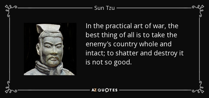 In the practical art of war, the best thing of all is to take the enemy's country whole and intact; to shatter and destroy it is not so good. - Sun Tzu