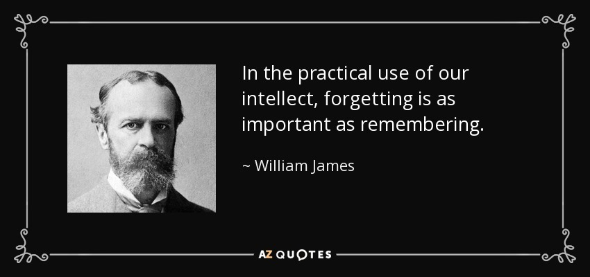 In the practical use of our intellect, forgetting is as important as remembering. - William James