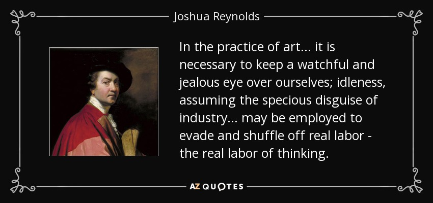 In the practice of art... it is necessary to keep a watchful and jealous eye over ourselves; idleness, assuming the specious disguise of industry... may be employed to evade and shuffle off real labor - the real labor of thinking. - Joshua Reynolds
