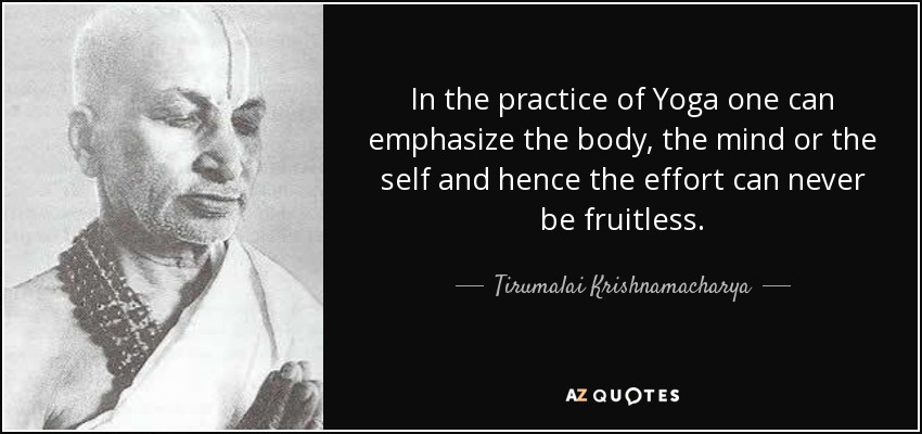 In the practice of Yoga one can emphasize the body, the mind or the self and hence the effort can never be fruitless. - Tirumalai Krishnamacharya