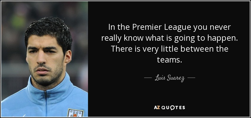 In the Premier League you never really know what is going to happen. There is very little between the teams. - Luis Suarez
