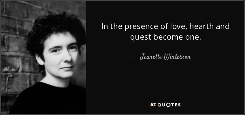 In the presence of love, hearth and quest become one. - Jeanette Winterson