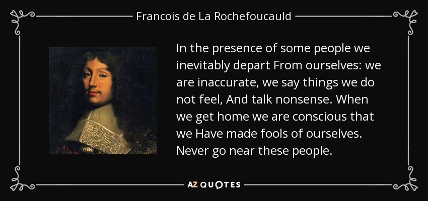 In the presence of some people we inevitably depart From ourselves: we are inaccurate, we say things we do not feel, And talk nonsense. When we get home we are conscious that we Have made fools of ourselves. Never go near these people. - Francois de La Rochefoucauld