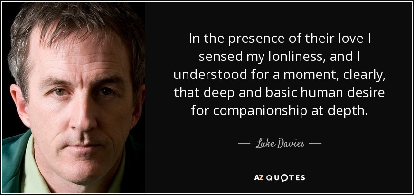 In the presence of their love I sensed my lonliness, and I understood for a moment, clearly, that deep and basic human desire for companionship at depth. - Luke Davies