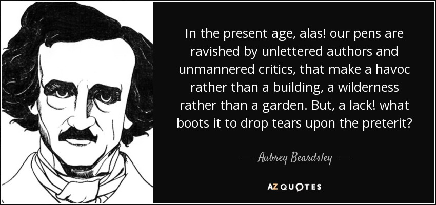 In the present age, alas! our pens are ravished by unlettered authors and unmannered critics, that make a havoc rather than a building, a wilderness rather than a garden. But, a lack! what boots it to drop tears upon the preterit? - Aubrey Beardsley