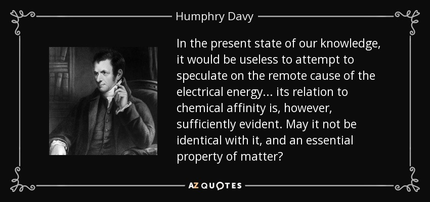 In the present state of our knowledge, it would be useless to attempt to speculate on the remote cause of the electrical energy... its relation to chemical affinity is, however, sufficiently evident. May it not be identical with it, and an essential property of matter? - Humphry Davy