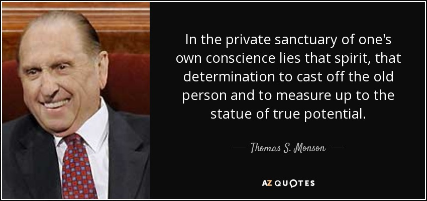 In the private sanctuary of one's own conscience lies that spirit, that determination to cast off the old person and to measure up to the statue of true potential. - Thomas S. Monson