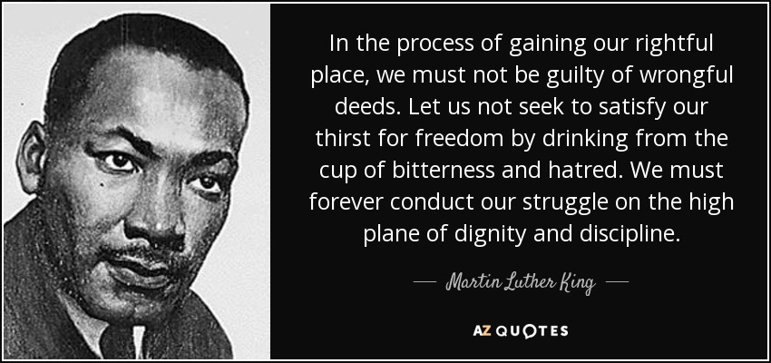 In the process of gaining our rightful place, we must not be guilty of wrongful deeds. Let us not seek to satisfy our thirst for freedom by drinking from the cup of bitterness and hatred. We must forever conduct our struggle on the high plane of dignity and discipline. - Martin Luther King, Jr.