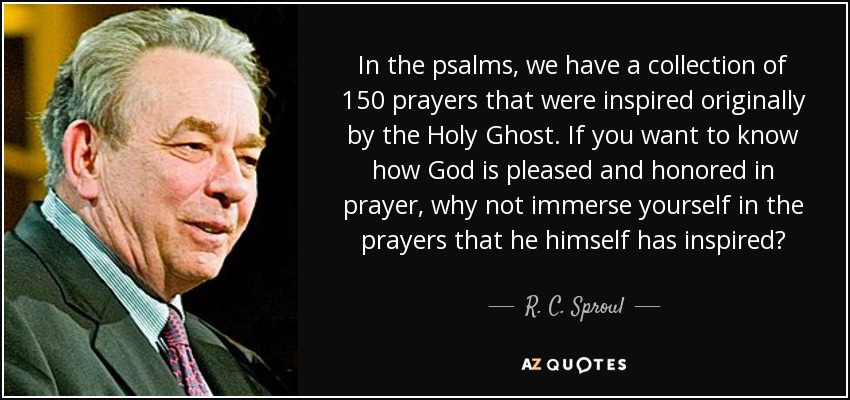In the psalms, we have a collection of 150 prayers that were inspired originally by the Holy Ghost. If you want to know how God is pleased and honored in prayer, why not immerse yourself in the prayers that he himself has inspired? - R. C. Sproul
