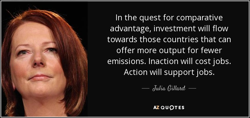 In the quest for comparative advantage, investment will flow towards those countries that can offer more output for fewer emissions. Inaction will cost jobs. Action will support jobs. - Julia Gillard
