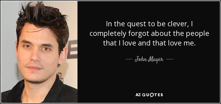 In the quest to be clever, I completely forgot about the people that I love and that love me. - John Mayer