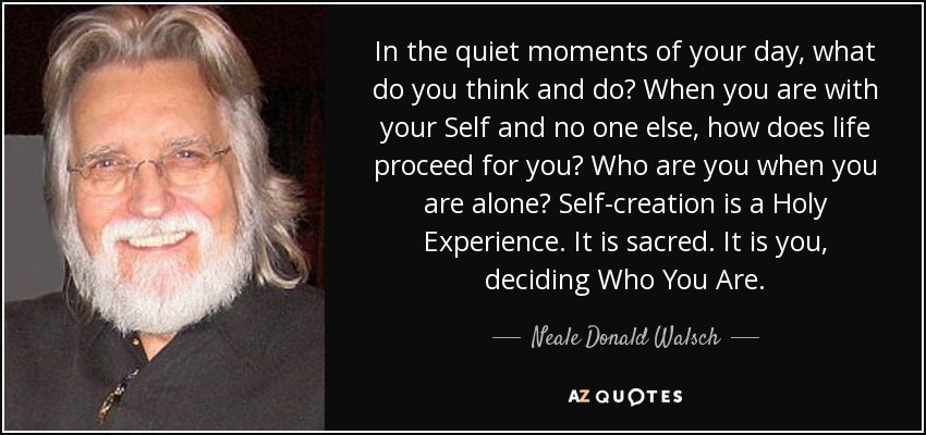In the quiet moments of your day, what do you think and do? When you are with your Self and no one else, how does life proceed for you? Who are you when you are alone? Self-creation is a Holy Experience. It is sacred. It is you, deciding Who You Are. - Neale Donald Walsch