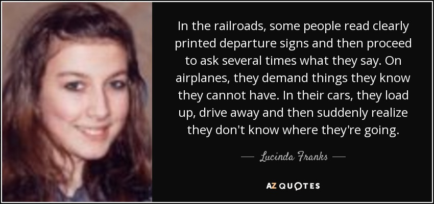 In the railroads, some people read clearly printed departure signs and then proceed to ask several times what they say. On airplanes, they demand things they know they cannot have. In their cars, they load up, drive away and then suddenly realize they don't know where they're going. - Lucinda Franks