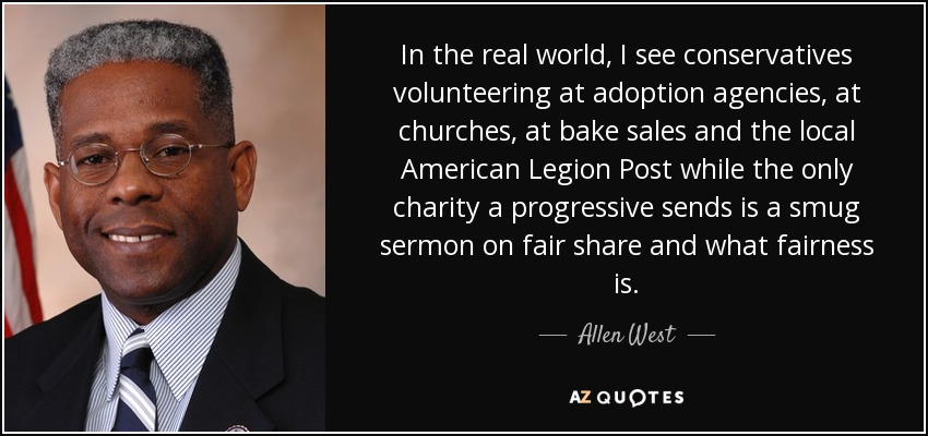 In the real world, I see conservatives volunteering at adoption agencies, at churches, at bake sales and the local American Legion Post while the only charity a progressive sends is a smug sermon on fair share and what fairness is. - Allen West