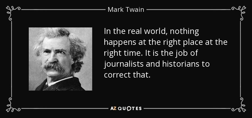 In the real world, nothing happens at the right place at the right time. It is the job of journalists and historians to correct that. - Mark Twain