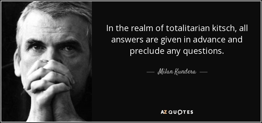 In the realm of totalitarian kitsch, all answers are given in advance and preclude any questions. - Milan Kundera