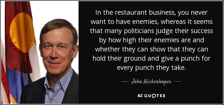 In the restaurant business, you never want to have enemies, whereas it seems that many politicians judge their success by how high their enemies are and whether they can show that they can hold their ground and give a punch for every punch they take. - John Hickenlooper