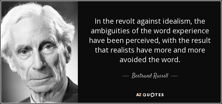 In the revolt against idealism, the ambiguities of the word experience have been perceived, with the result that realists have more and more avoided the word. - Bertrand Russell