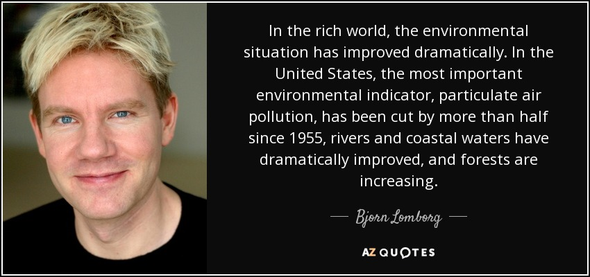 In the rich world, the environmental situation has improved dramatically. In the United States, the most important environmental indicator, particulate air pollution, has been cut by more than half since 1955, rivers and coastal waters have dramatically improved, and forests are increasing. - Bjorn Lomborg