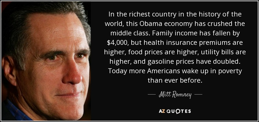 In the richest country in the history of the world, this Obama economy has crushed the middle class. Family income has fallen by $4,000, but health insurance premiums are higher, food prices are higher, utility bills are higher, and gasoline prices have doubled. Today more Americans wake up in poverty than ever before. - Mitt Romney