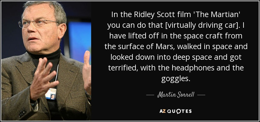 In the Ridley Scott film 'The Martian' you can do that [virtually driving car]. I have lifted off in the space craft from the surface of Mars, walked in space and looked down into deep space and got terrified, with the headphones and the goggles. - Martin Sorrell