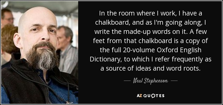 In the room where I work, I have a chalkboard, and as I'm going along, I write the made-up words on it. A few feet from that chalkboard is a copy of the full 20-volume Oxford English Dictionary, to which I refer frequently as a source of ideas and word roots. - Neal Stephenson