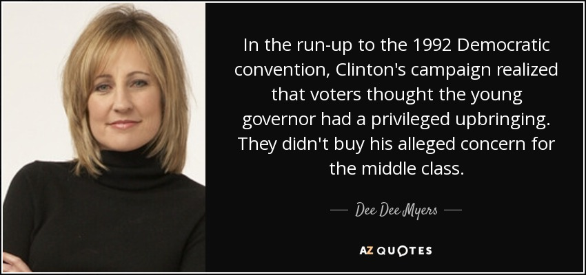 In the run-up to the 1992 Democratic convention, Clinton's campaign realized that voters thought the young governor had a privileged upbringing. They didn't buy his alleged concern for the middle class. - Dee Dee Myers