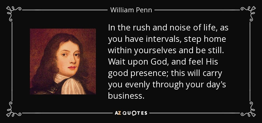 In the rush and noise of life, as you have intervals, step home within yourselves and be still. Wait upon God, and feel His good presence; this will carry you evenly through your day's business. - William Penn