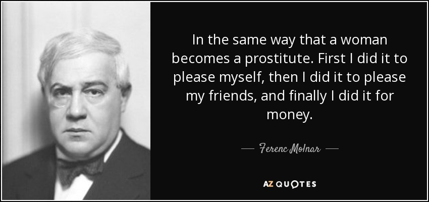 In the same way that a woman becomes a prostitute. First I did it to please myself, then I did it to please my friends, and finally I did it for money. - Ferenc Molnar