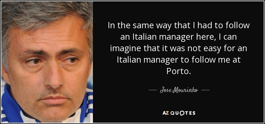 In the same way that I had to follow an Italian manager here, I can imagine that it was not easy for an Italian manager to follow me at Porto. - Jose Mourinho