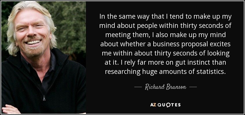 In the same way that I tend to make up my mind about people within thirty seconds of meeting them, I also make up my mind about whether a business proposal excites me within about thirty seconds of looking at it. I rely far more on gut instinct than researching huge amounts of statistics. - Richard Branson