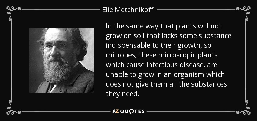 In the same way that plants will not grow on soil that lacks some substance indispensable to their growth, so microbes, these microscopic plants which cause infectious disease, are unable to grow in an organism which does not give them all the substances they need. - Elie Metchnikoff