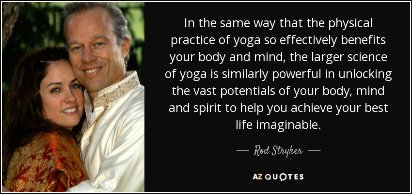 In the same way that the physical practice of yoga so effectively benefits your body and mind, the larger science of yoga is similarly powerful in unlocking the vast potentials of your body, mind and spirit to help you achieve your best life imaginable. - Rod Stryker
