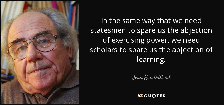 In the same way that we need statesmen to spare us the abjection of exercising power, we need scholars to spare us the abjection of learning. - Jean Baudrillard