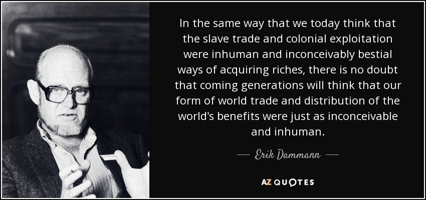 In the same way that we today think that the slave trade and colonial exploitation were inhuman and inconceivably bestial ways of acquiring riches, there is no doubt that coming generations will think that our form of world trade and distribution of the world's benefits were just as inconceivable and inhuman. - Erik Dammann
