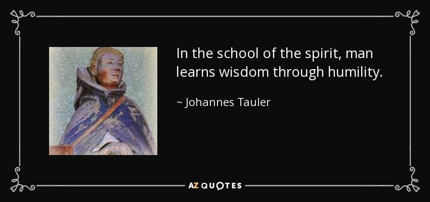 In the school of the spirit, man learns wisdom through humility. - Johannes Tauler