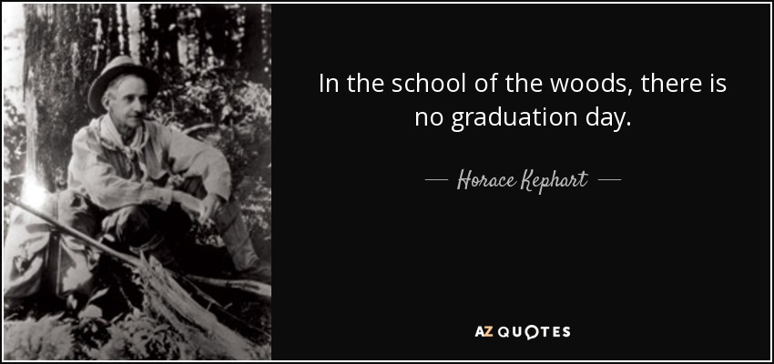In the school of the woods, there is no graduation day. - Horace Kephart