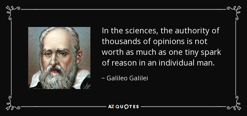 In the sciences, the authority of thousands of opinions is not worth as much as one tiny spark of reason in an individual man. - Galileo Galilei